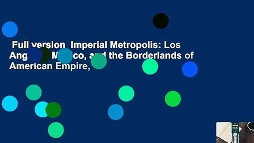 Full version  Imperial Metropolis: Los Angeles, Mexico, and the Borderlands of American Empire,