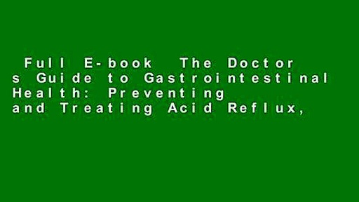Full E-book  The Doctor s Guide to Gastrointestinal Health: Preventing and Treating Acid Reflux,