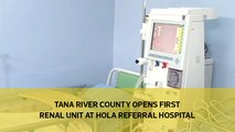 Tana River County opens first renal unit at Hola Referral hospital