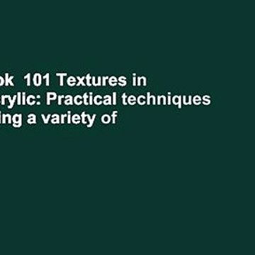 Full E-book  101 Textures in Oil and Acrylic: Practical techniques for rendering a variety of