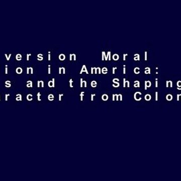 Full version  Moral Education in America: Schools and the Shaping of Character from Colonial