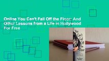 Online You Can't Fall Off the Floor: And Other Lessons from a Life in Hollywood  For Free