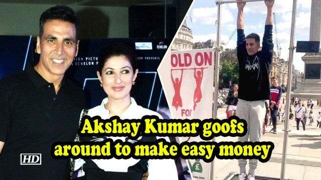 Akshay Kumar goofing around to make easy money