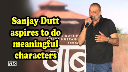 Sanjay Dutt aspires to do meaningful characters