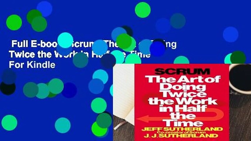 Full E-book  Scrum: The Art of Doing Twice the Work in Half the Time  For Kindle