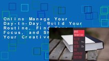Online Manage Your Day-to-Day  Build Your Routine, Find Your Focus, and Sharpen Your Creative