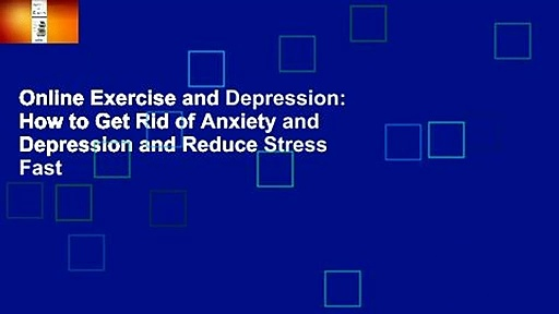 Online Exercise and Depression: How to Get Rid of Anxiety and Depression and Reduce Stress Fast
