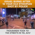 Israel Burns After 18 Year Old Ethiopian Shot By Police