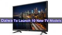 Daiwa To Launch 10 New TV Models