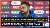 Virat Kohli  says he will remind Kane Williamson of 2008 U-19 semis when they meet