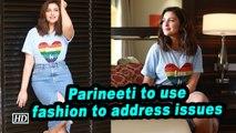 Parineeti to use fashion to address issues
