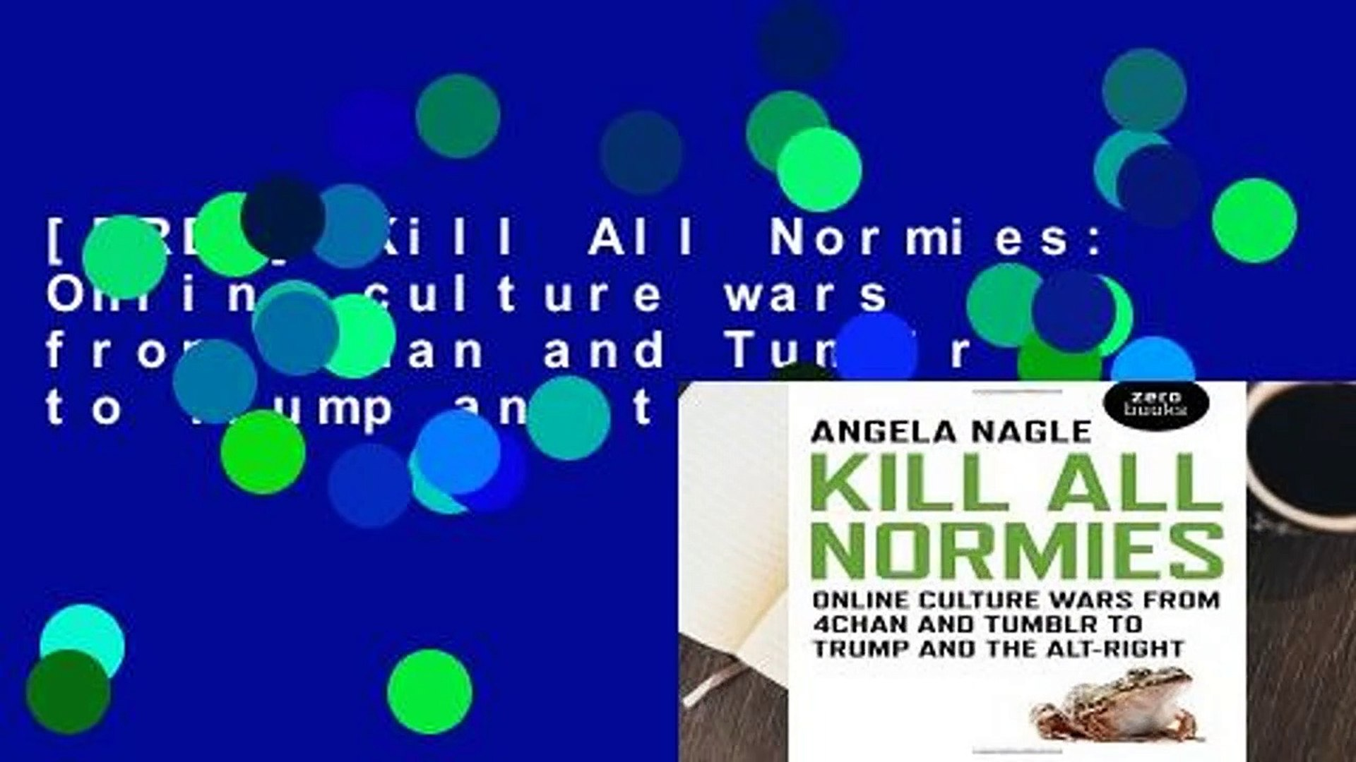 [FREE] Kill All Normies: Online culture wars from 4chan and Tumblr to Trump and the alt-right