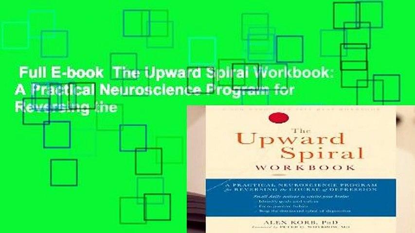 Full E-book The Upward Spiral Workbook: A Practical Neuroscience Program  for Reversing the
