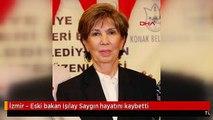 İzmir - Eski bakan Işılay Saygın hayatını kaybetti