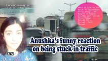 Anushka's funny reaction on being stuck in traffic