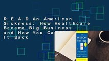 R.E.A.D An American Sickness: How Healthcare Became Big Business and How You Can Take It Back