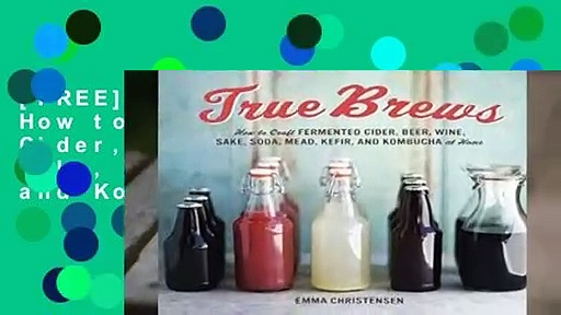 [FREE] True Brews: How to Craft Fermented Cider, Beer, Wine, Sake, Soda, Kefir, and Kombucha at