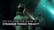 Do you find the show Stranger Things freaky?
