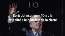 Boris Johnson au « 10 » : la brutalité a le bénéfice de la clarté