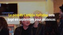 Le père de Laeticia Hallyday sera jugé en septembre pour violences