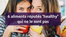 """6 aliments  réputés """"healthy"""" qui ne le sont pas"""