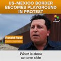 US-Mexico Border Becomes Playground In Protest