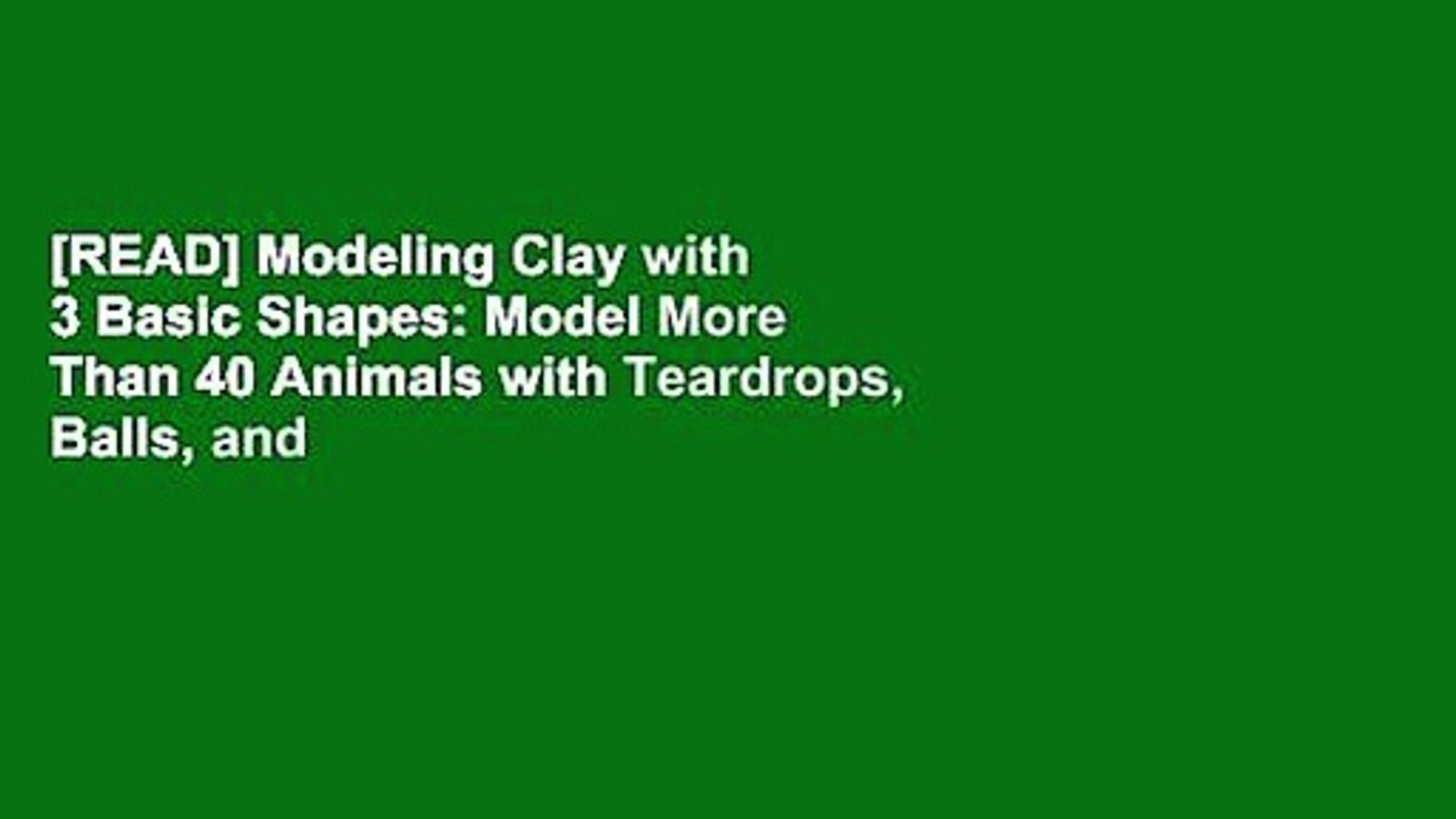 [READ] Modeling Clay with 3 Basic Shapes: Model More Than 40 Animals with Teardrops, Balls, and