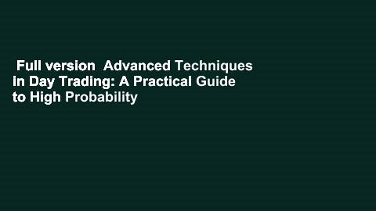 Full version  Advanced Techniques in Day Trading: A Practical Guide to High Probability