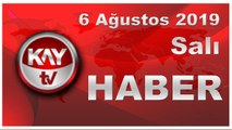 6 Ağustos 2019 Kay Tv Haber