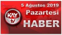 5 Ağustos 2019 Kay Tv Haber