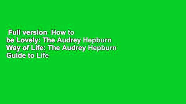 Full version  How to be Lovely: The Audrey Hepburn Way of Life: The Audrey Hepburn Guide to Life