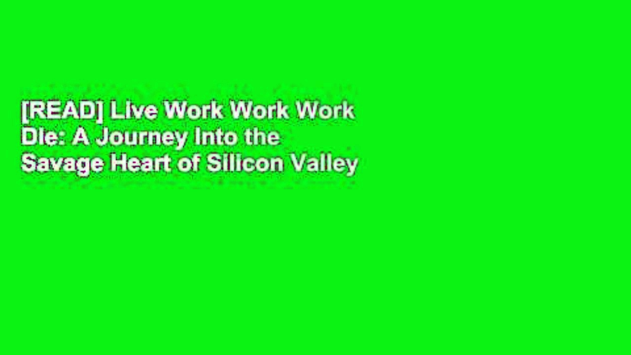 [READ] Live Work Work Work Die: A Journey Into the Savage Heart of Silicon Valley