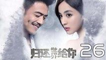【超清】《归还世界给你》第26集 杨烁/古力娜扎/徐正溪/赵樱子