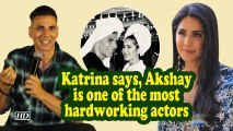 Katrina says, Akshay is one of the most hardworking actors