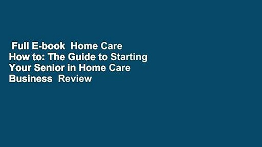 Full E-book  Home Care How to: The Guide to Starting Your Senior in Home Care Business  Review