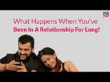What Happens When You've Been In A Relationship For Long - POPxo