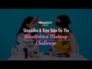 Shraddha & Riya Take On The Blindfolded Makeup Challenge - POPxo Beauty