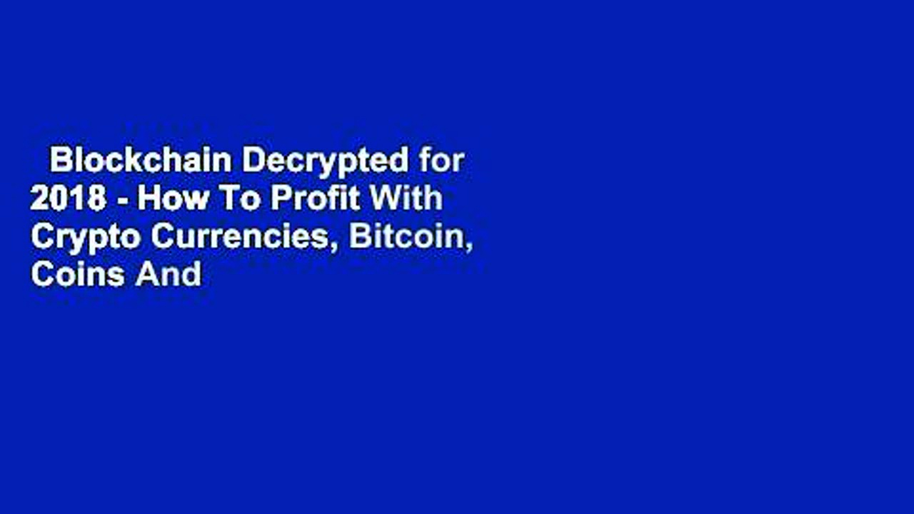 Blockchain Decrypted for 2018 – How To Profit With Crypto Currencies, Bitcoin, Coins And