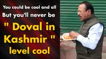 You could be cool and all But you'll never be Doval level cool