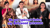 We get typecast faster, say Bollywood actresses