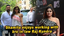 Shamita enjoys working with bro-in-law Raj Kundra