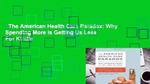 The American Health Care Paradox: Why Spending More is Getting Us Less  For Kindle