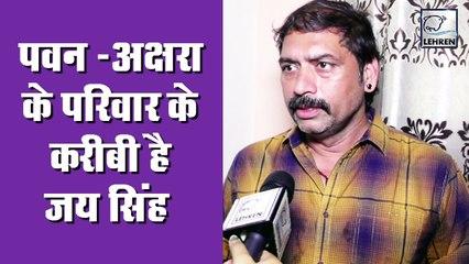 पवन सिंह -अक्षरा सिंह के परिवार से सबसे करीबी जय सिंह की विवादों पर प्रतिक्रिया