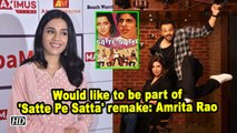 Would like to be part of 'Satte Pe Satta' remake: Amrita Rao