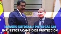 Maduro entrega a Putin gas sin impuestos a cambio de protección.