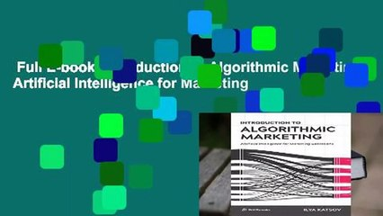 Full E-book  Introduction to Algorithmic Marketing: Artificial Intelligence for Marketing