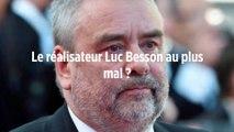 Le réalisateur Luc Besson au plus mal ?