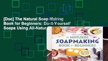 [Doc] The Natural Soap Making Book for Beginners: Do-It-Yourself Soaps Using All-Natural Herbs,