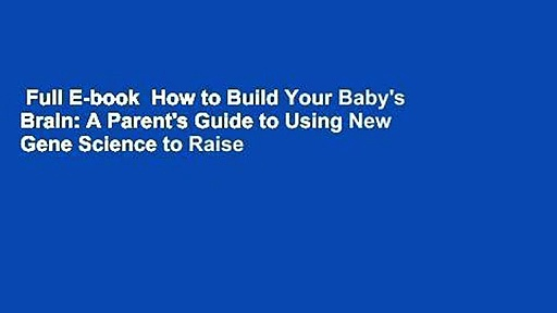 Full E-book  How to Build Your Baby's Brain: A Parent's Guide to Using New Gene Science to Raise