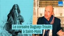 Si vous passez par Saint-Malo, souvenez-vous du corsaire Duguay-Trouin